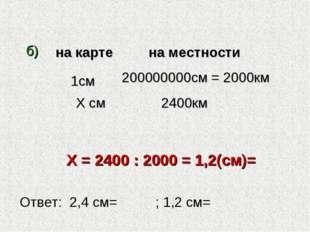 б) Х = 2400 : 2000 = 1,2(см)= 1см Х см 200000000см = 2000км 2400км Ответ: 2,4