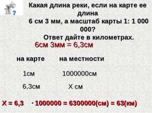 Какая длина реки, если на карте ее длина 6 см 3 мм, а масштаб карты 1: 1 000
