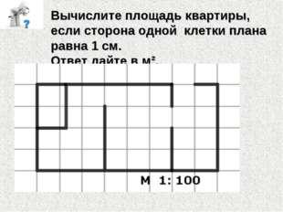 Вычислите площадь квартиры, если сторона одной клетки плана равна 1 см. Ответ