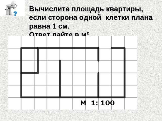 Вычислите площадь квартиры, если сторона одной клетки плана равна 1 см. Ответ...