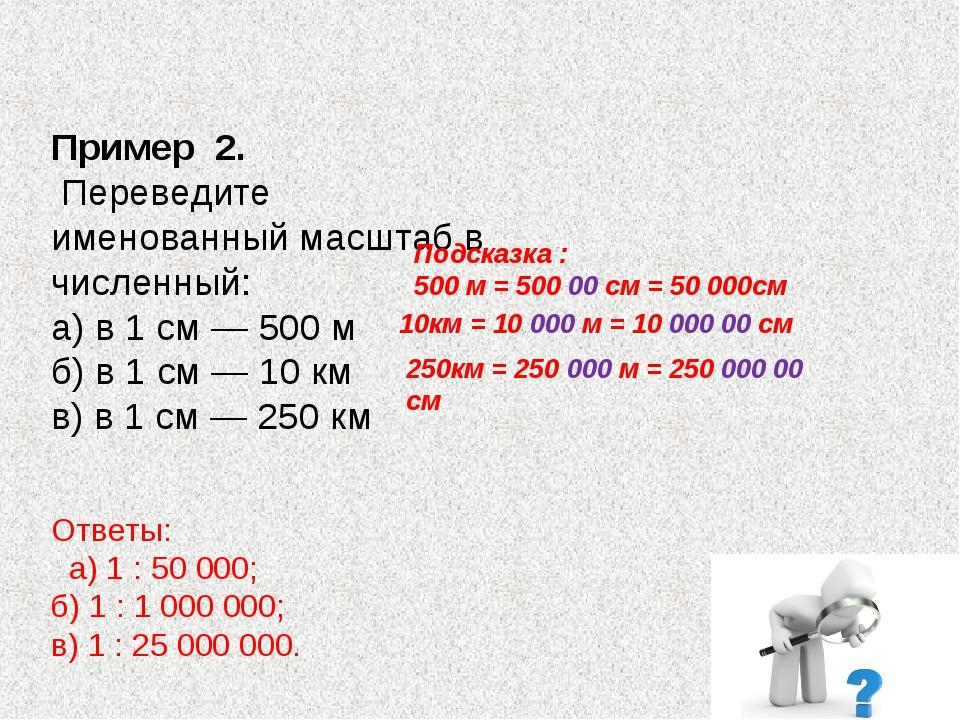 Пример 2. Переведите именованный масштаб в численный: а) в 1 см — 500 м б)...