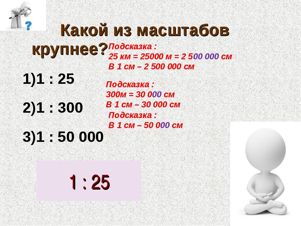 Какой из масштабов крупнее? 1 : 25 1 : 300 1 : 50 000 1 : 25 Подсказка : 25...