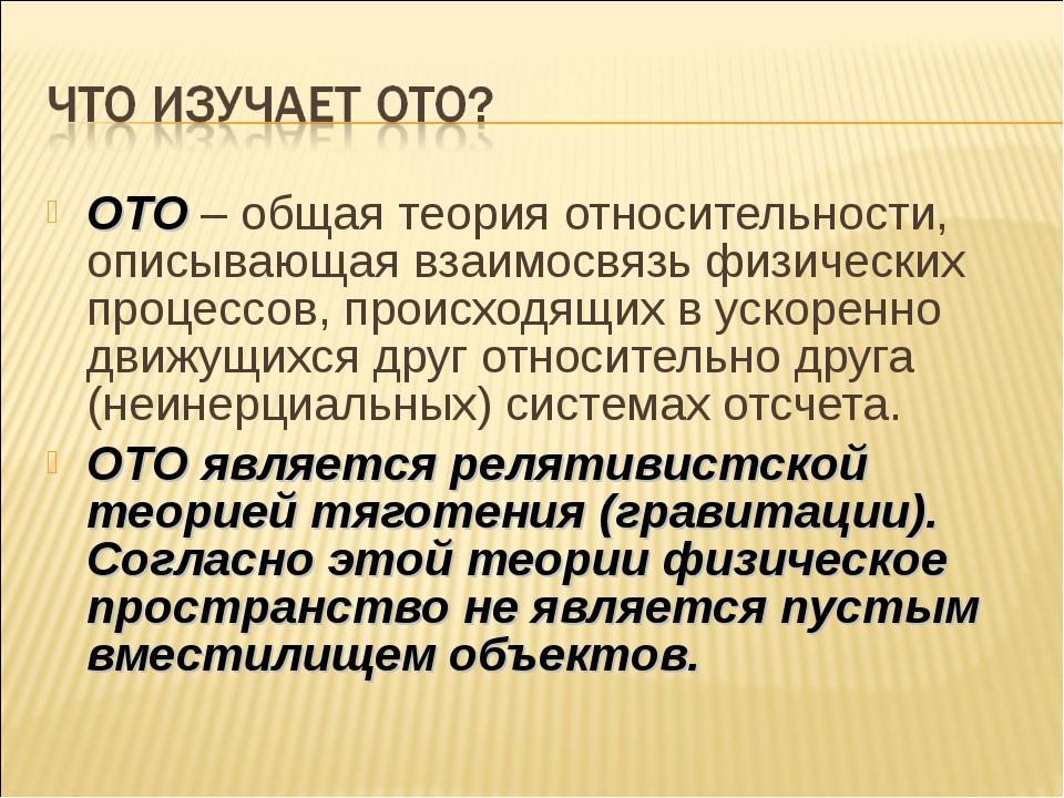 ОТО – общая теория относительности, описывающая взаимосвязь физических процес...