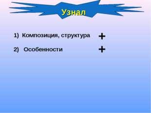 Узнал Композиция, структура 2) Особенности + +