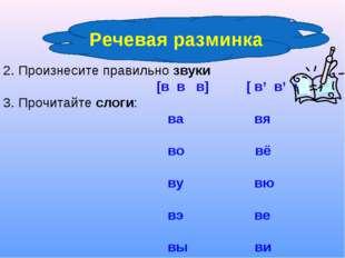 2. Произнесите правильно звуки [в в в] [ в' в' в'] 3. Прочитайте слоги: ва в