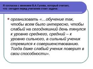 Я согласна с мнением В.А.Гусева, который считает, что сегодня перед учителем