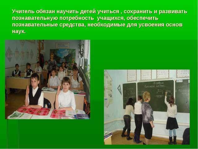 Учитель обязан научить детей учиться , сохранить и развивать познавательную п...