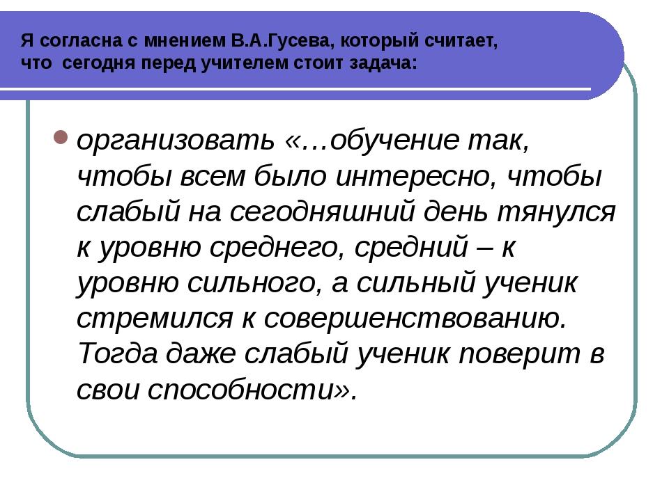 Я согласна с мнением В.А.Гусева, который считает, что сегодня перед учителем...