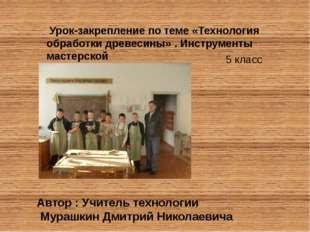 Урок-закрепление по теме «Технология обработки древесины» . Инструменты маст