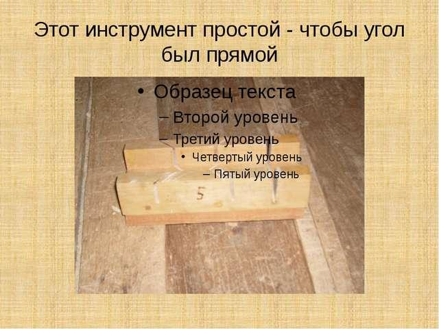 Этот инструмент простой - чтобы угол был прямой
