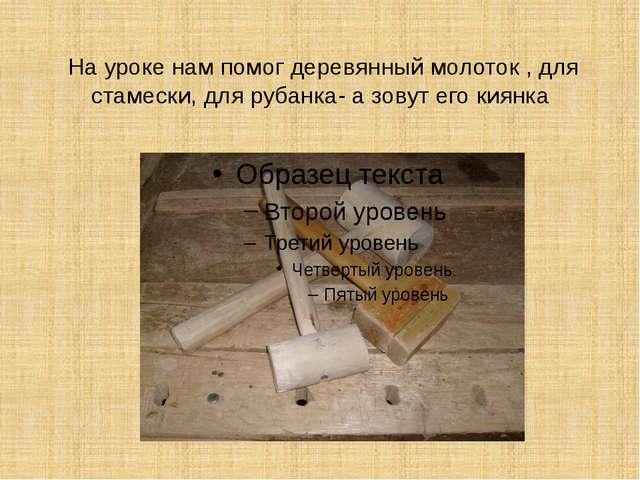На уроке нам помог деревянный молоток , для стамески, для рубанка- а зовут ег...