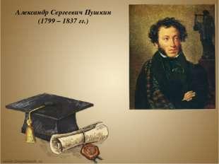 Александр Сергеевич Пушкин (1799 – 1837 гг.)
