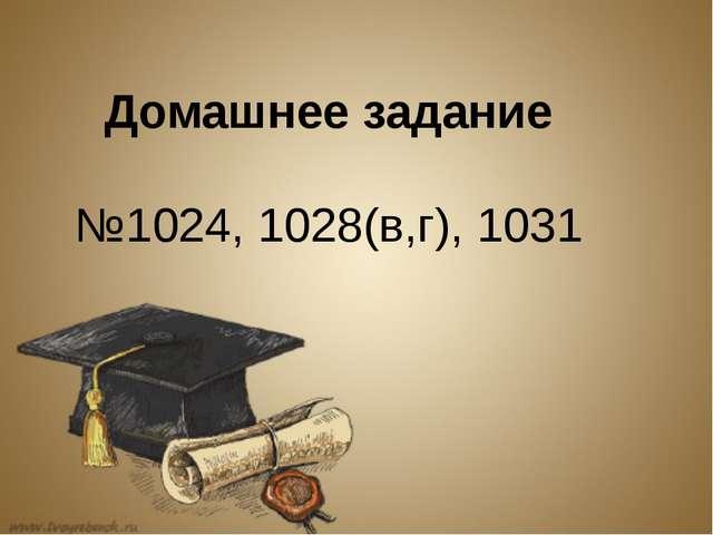 Домашнее задание №1024, 1028(в,г), 1031