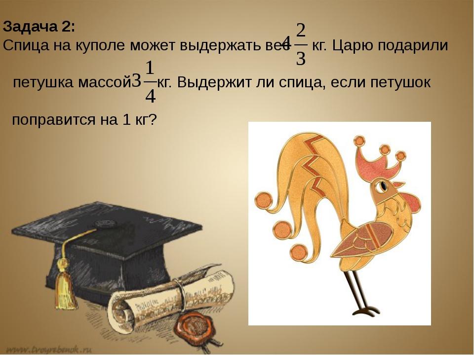 Задача 2: Спица на куполе может выдержать вес кг. Царю подарили петушка массо...