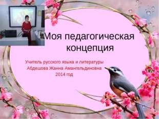 Моя педагогическая концепция Учитель русского языка и литературы Абдешова Жан