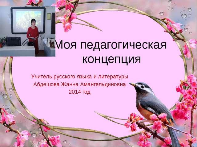 Моя педагогическая концепция Учитель русского языка и литературы Абдешова Жан...