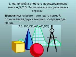 6. На прямой а отметьте последовательно точки А,В,С,D. Запишите все получивш
