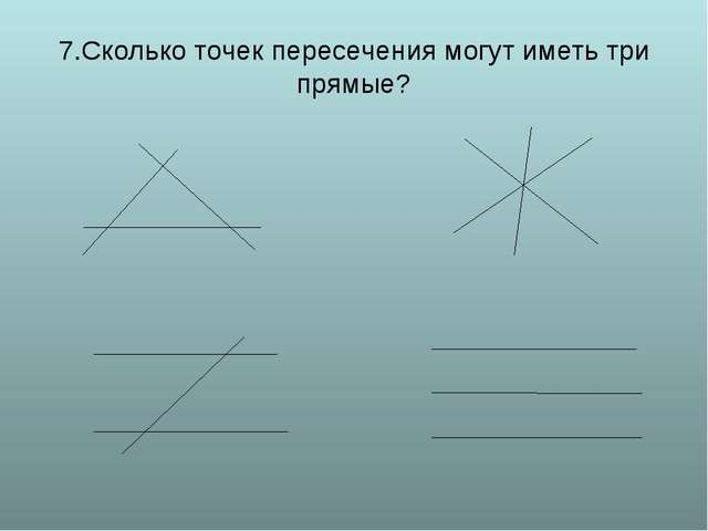 7.Сколько точек пересечения могут иметь три прямые?