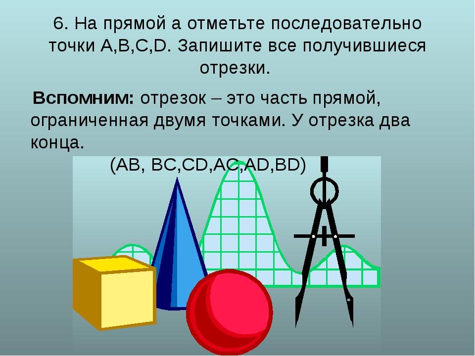 6. На прямой а отметьте последовательно точки А,В,С,D. Запишите все получивш...