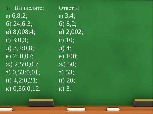 Вычислите: а) 6,8:2; б) 24,6:3; в) 8,008:4; г) 3:0,3; д) 3,2:0,8; е) 7: 0,07;...
