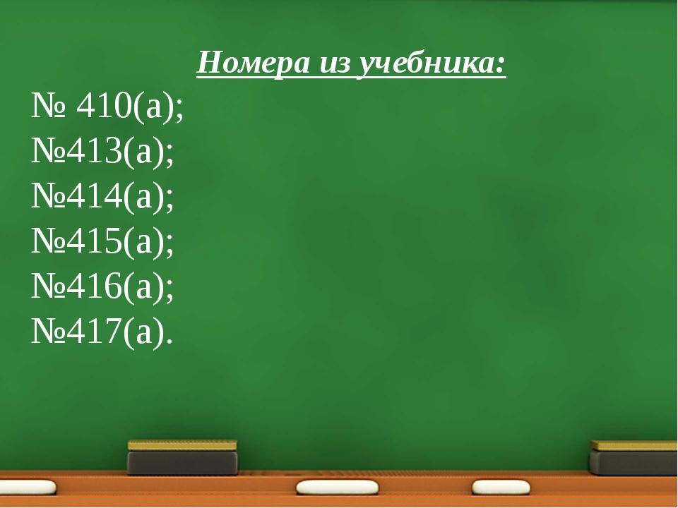Номера из учебника: № 410(а); №413(а); №414(а); №415(а); №416(а); №417(а).
