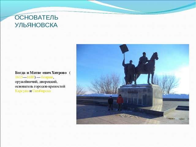 ОСНОВАТЕЛЬ УЛЬЯНОВСКА Богда́н Матве́евич Хитрово́(1615—1680)—боярин, оруже...