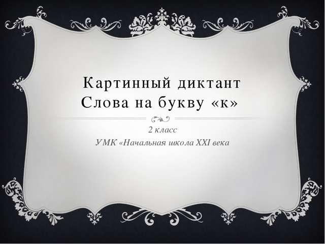 Картинный диктант Слова на букву «к» 2 класс УМК «Начальная школа XXI века