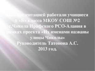 Над презентацией работали учащиеся 6 «Б» класса МКОУ СОШ №2 с.Чикола Ирафског