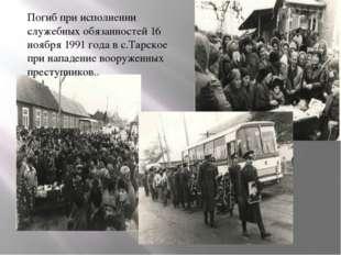 Погиб при исполнении служебных обязанностей 16 ноября 1991 года в с.Тарское п