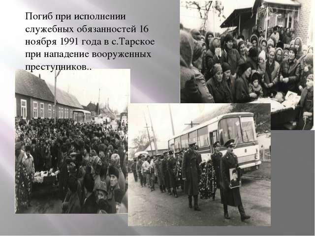 Погиб при исполнении служебных обязанностей 16 ноября 1991 года в с.Тарское п...