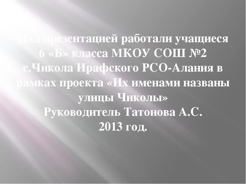 Над презентацией работали учащиеся 6 «Б» класса МКОУ СОШ №2 с.Чикола Ирафског...