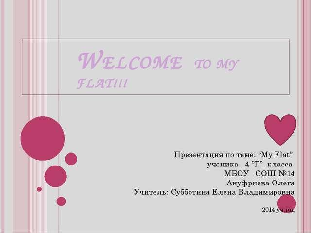 "WELCOME TO MY FLAT!!! Презентация по теме: ""My Flat"" ученика 4 ""Г"" класса МБО..."