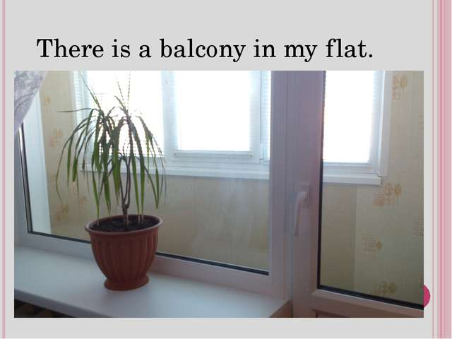 There is a balcony in my flat.