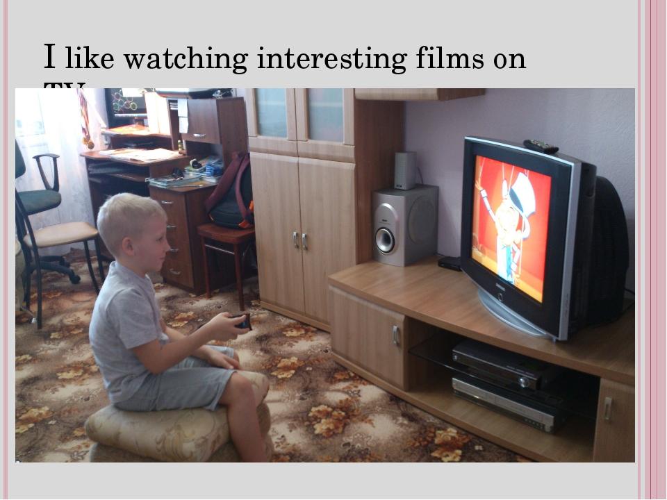 I like watching interesting films on TV.