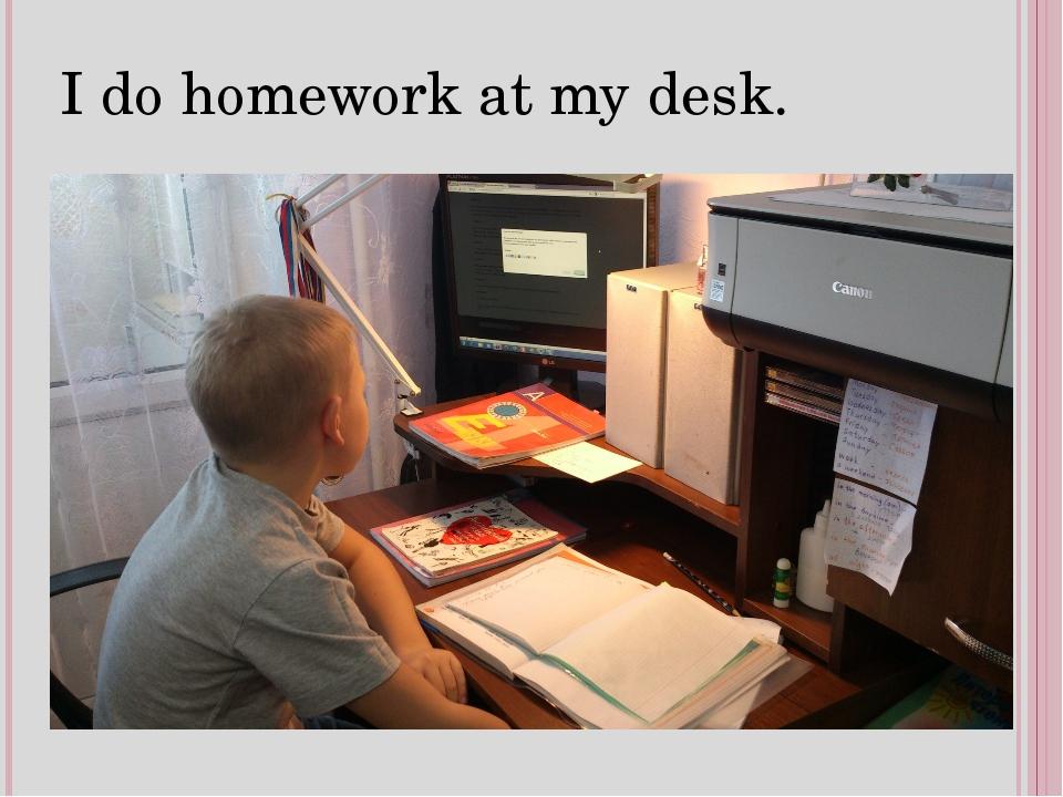 I do homework at my desk.