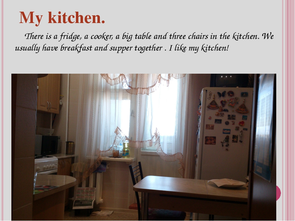 My kitchen. There is a fridge, a cooker, a big table and three chairs in the...