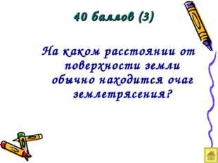 40 баллов (3) На каком расстоянии от поверхности земли обычно находится очаг
