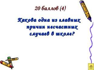 20 баллов (4) Какова одна из главных причин несчастных случаев в школе?