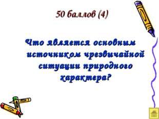 50 баллов (4) Что является основным источником чрезвычайной ситуации природно
