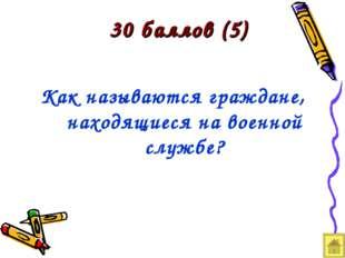 30 баллов (5) Как называются граждане, находящиеся на военной службе?