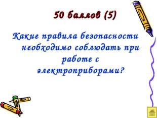 50 баллов (5) Какие правила безопасности необходимо соблюдать при работе с эл