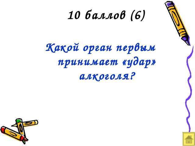 10 баллов (6) Какой орган первым принимает «удар» алкоголя?