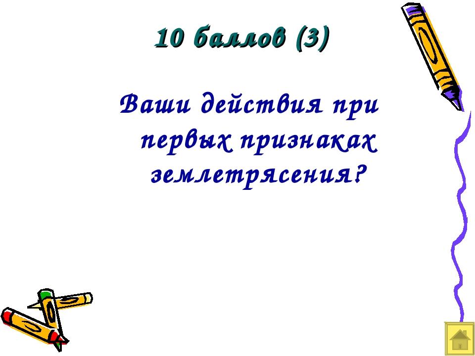 10 баллов (3) Ваши действия при первых признаках землетрясения?