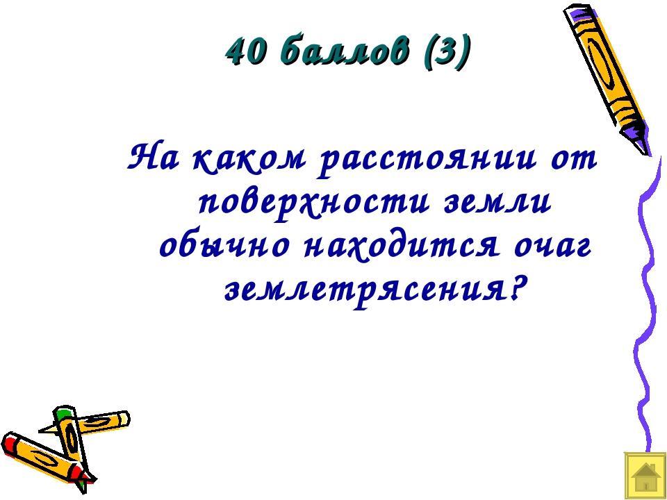 40 баллов (3) На каком расстоянии от поверхности земли обычно находится очаг...