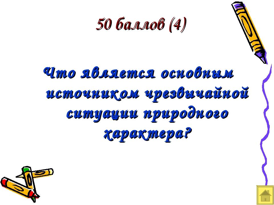 50 баллов (4) Что является основным источником чрезвычайной ситуации природно...