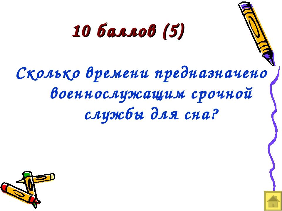 10 баллов (5) Сколько времени предназначено военнослужащим срочной службы для...