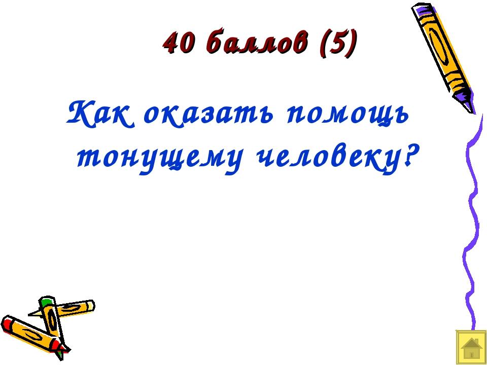40 баллов (5) Как оказать помощь тонущему человеку?