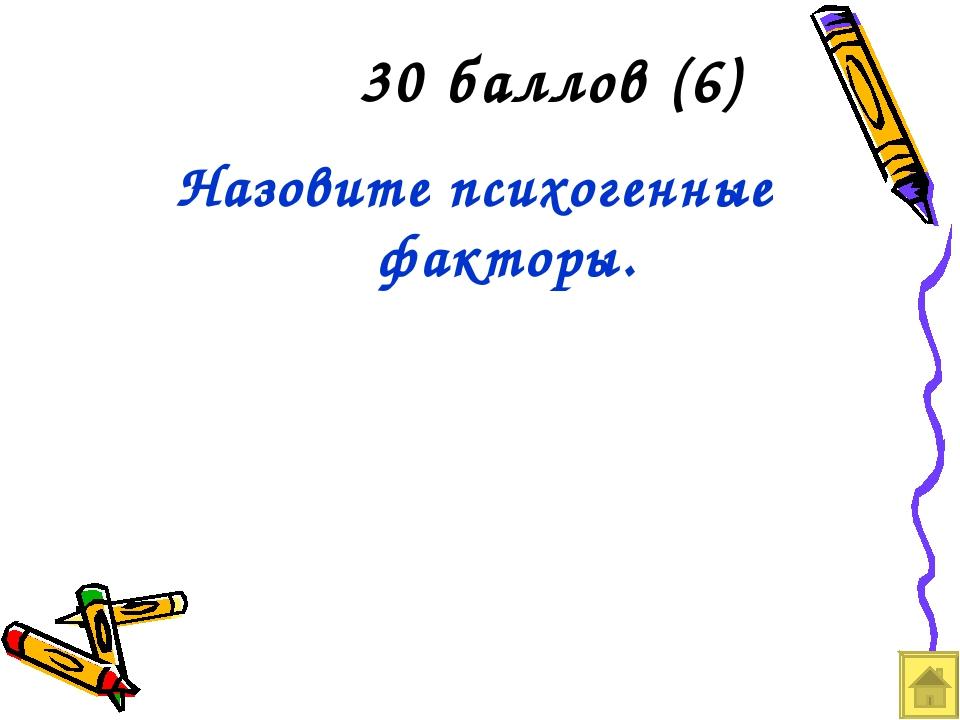 30 баллов (6) Назовите психогенные факторы.