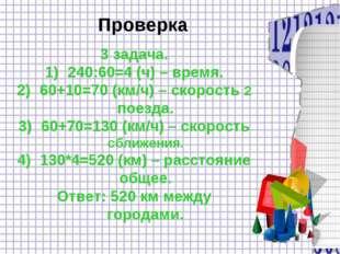 Проверка 3 задача. 240:60=4 (ч) – время. 60+10=70 (км/ч) – скорость 2 поезда.