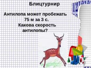 Блицтурнир Антилопа может пробежать 75 м за 3 с. Какова скорость антилопы?